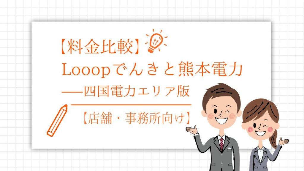 【料金比較】Looopでんきと熊本電力【店舗・事務所向け】 - 四国電力エリア版